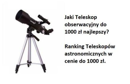 Ranking Teleskopów do 1000 zł. Jaki teleskop do obserwacji najlepszy w tej cenie?
