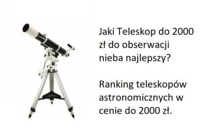 Ranking Teleskopów obserwacyjnych do 2000 zł. Jaki teleskop astronomiczny najlepszy w cenie do 2000 zł?