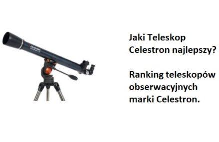 Ranking TOP7 Teleskopów obserwacyjnych marki Celestron. Jaki teleskop astronomiczny Celestron najlepszy?