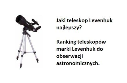 Ranking TOP9 Teleskopów Levenhuk. Jaki teleskop astronomiczny marki Levenhuk najlepszy?