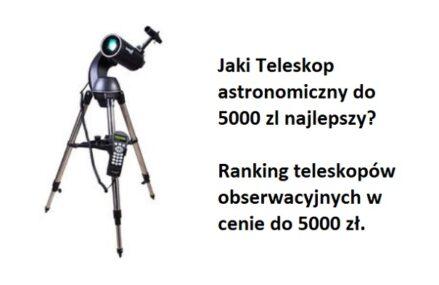 Ranking Teleskopów astronomicznych do 5000 zł. Jaki teleskop do obserwacji nieba najlepszy w cenie do 5000 zł?