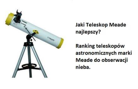 Ranking TOP6 Teleskopów Meade. Jaki teleskop marki Meade najlepszy do astronomicznych obserwacji?